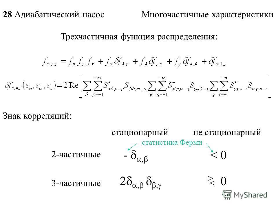 28 Адиабатический насос Многочастичные характеристики Знак корреляций: стационарныйне стационарный 2-частичные 3-частичные -, < 0 2,, 0 > < Трехчастичная функция распределения: статистика Ферми