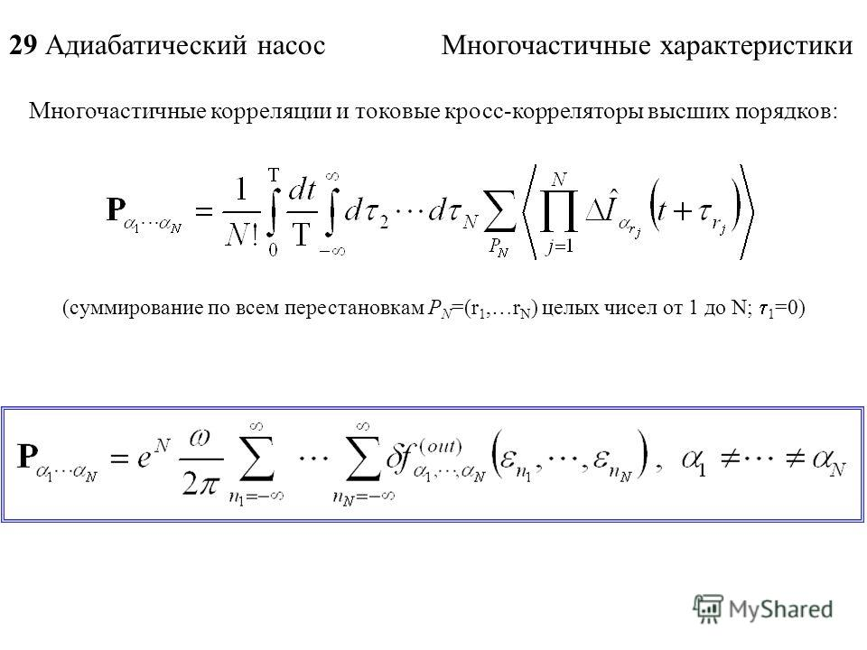 Многочастичные корреляции и токовые кросс-корреляторы высших порядков: 29 Адиабатический насос Многочастичные характеристики (суммирование по всем перестановкам P N =(r 1,…r N ) целых чисел от 1 до N; 1 =0)