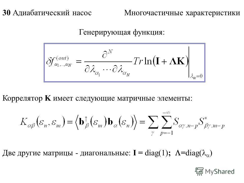 30 Адиабатический насос Многочастичные характеристики Генерирующая функция: Коррелятор K имеет следующие матричные элементы: Две другие матрицы - диагональные: I = diag(1); =diag( )