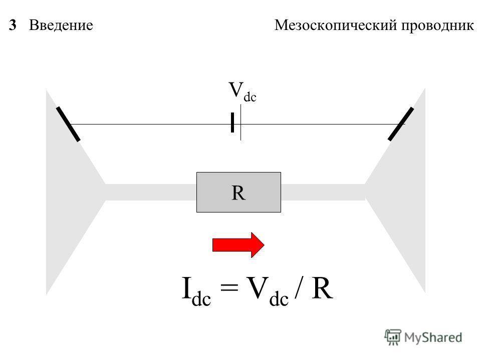 3 Введение Мезоскопический проводник R I dc = V dc / R V dc
