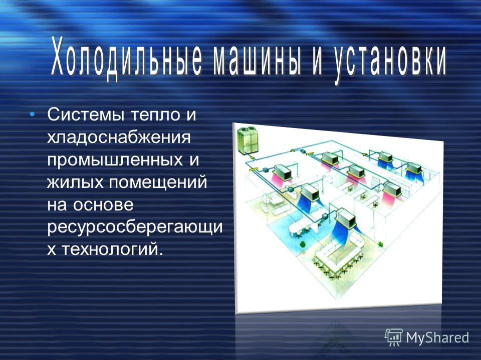 Системы тепло и хладоснабжения промышленных и жилых помещений на основе ресурсосберегающи х технологий.