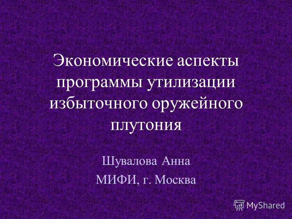 Экономические аспекты программы утилизации избыточного оружейного плутония Шувалова Анна МИФИ, г. Москва