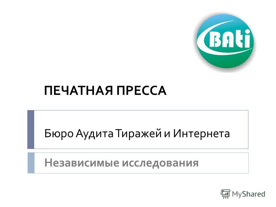 Бюро Аудита Тиражей и Интернета Независимые исследования ПЕЧАТНАЯ ПРЕССА
