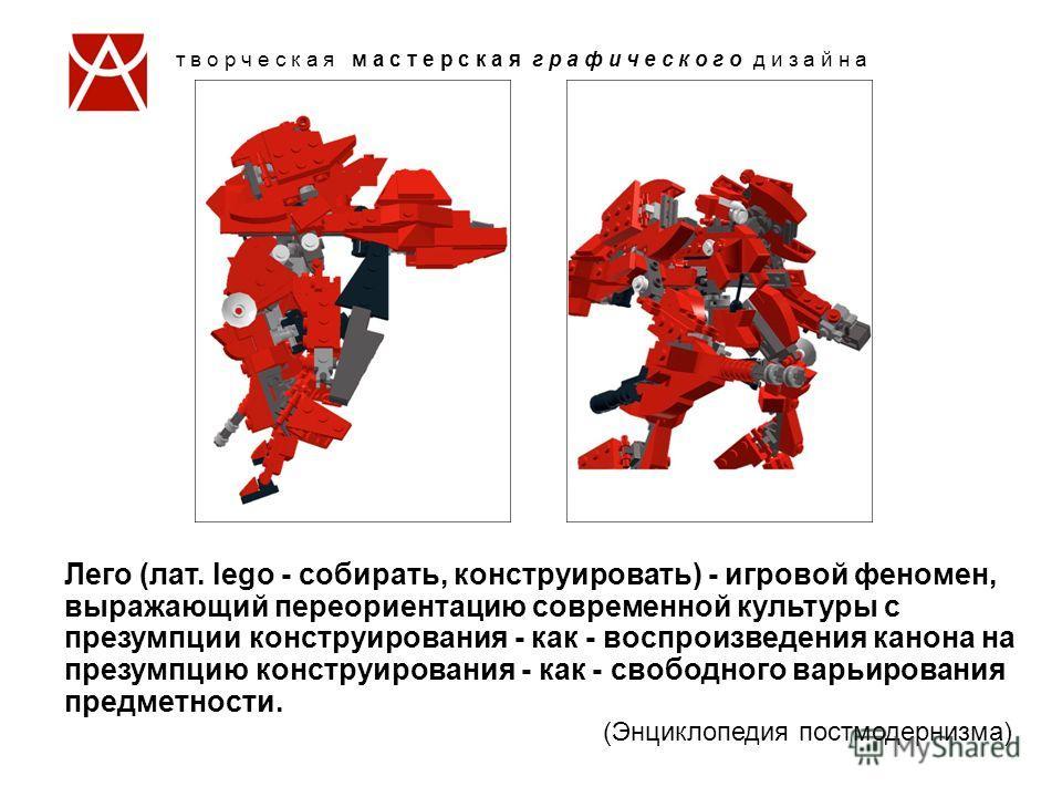 Лего (лат. lego - собирать, конструировать) - игровой феномен, выражающий переориентацию современной культуры с презумпции конструирования - как - воспроизведения канона на презумпцию конструирования - как - свободного варьирования предметности. (Энц