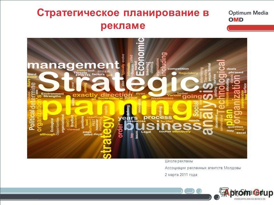 Стратегическое планирование в рекламе Школа рекламы Ассоциации рекламных агентств Молдовы 2 марта 2011 года