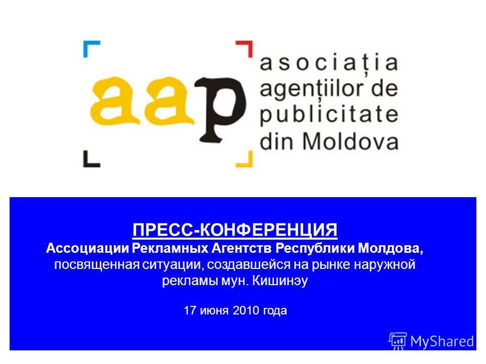 ПРЕСС-КОНФЕРЕНЦИЯ Ассоциации Рекламных Агентств Республики Молдова, посвященная ситуации, создавшейся на рынке наружной рекламы мун. Кишинэу 17 июня 2010 года