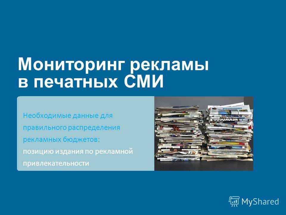 Мониторинг рекламы в печатных СМИ Необходимые данные для правильного распределения рекламных бюджетов: позицию издания по рекламной привлекательности