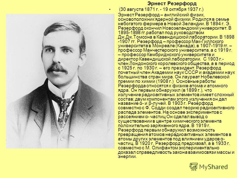 Эрнест Резерфорд (30 августа 1871 г. - 19 октября 1937 г.) Эрнест Резерфорд – английский физик, основоположник ядерной физики. Родился в семье небогатого фермера в Новой Зеландии. В 1894 г. Э. Резерфорд окончил Новозеландский университет. В 1895-1898