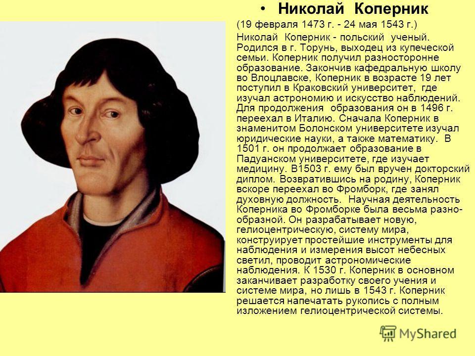 Николай Коперник (19 февраля 1473 г. - 24 мая 1543 г.) Николай Коперник - польский ученый. Родился в г. Торунь, выходец из купеческой семьи. Коперник получил разносторонне образование. Закончив кафедральную школу во Влоцлавске, Коперник в возрасте 19