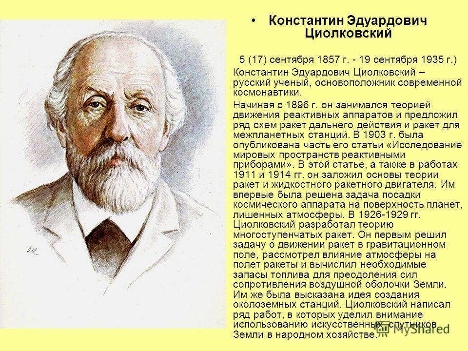 Константин Эдуардович Циолковский 5 (17) сентября 1857 г. - 19 сентября 1935 г.) Константин Эдуардович Циолковский – русский ученый, основоположник современной космонавтики. Начиная с 1896 г. он занимался теорией движения реактивных аппаратов и предл
