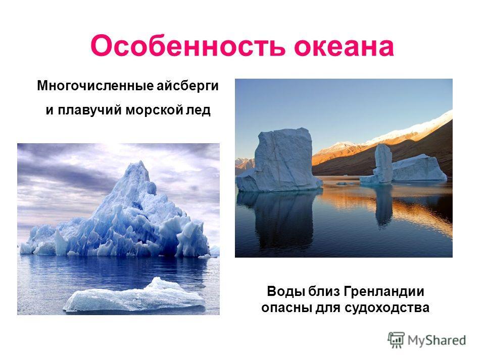 Особенность океана Многочисленные айсберги и плавучий морской лед Воды близ Гренландии опасны для судоходства