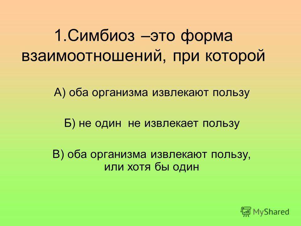 1.Симбиоз –это форма взаимоотношений, при которой А) оба организма извлекают пользу Б) не один не извлекает пользу В) оба организма извлекают пользу, или хотя бы один