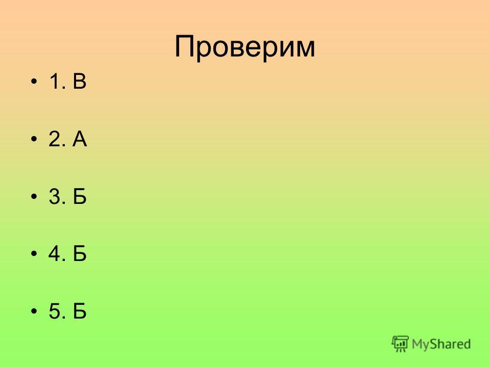 Проверим 1. В 2. А 3. Б 4. Б 5. Б