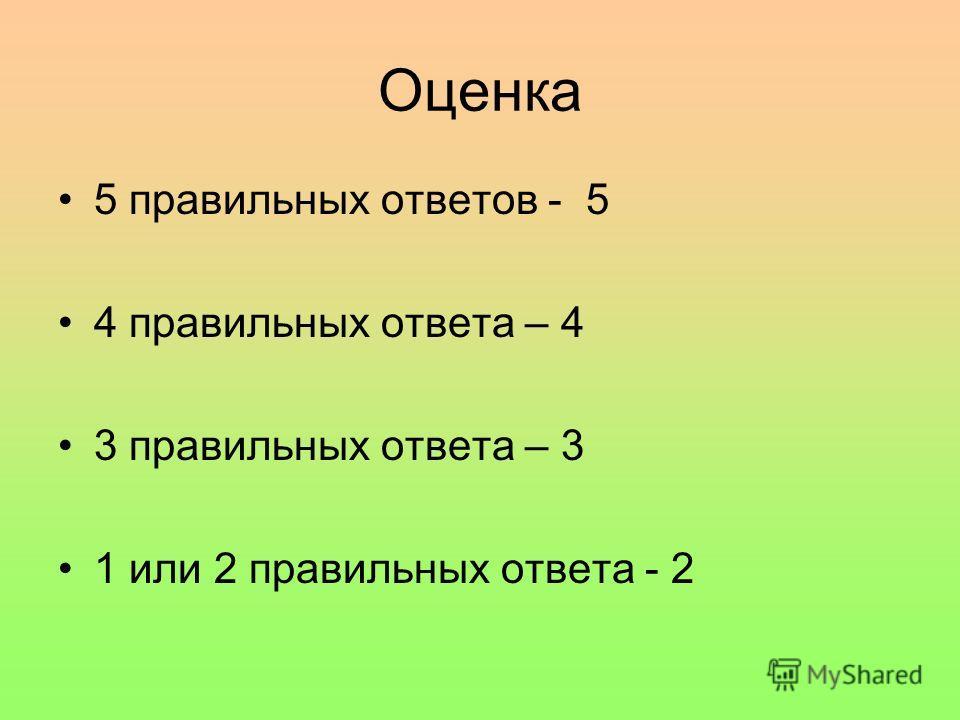 Оценка 5 правильных ответов - 5 4 правильных ответа – 4 3 правильных ответа – 3 1 или 2 правильных ответа - 2