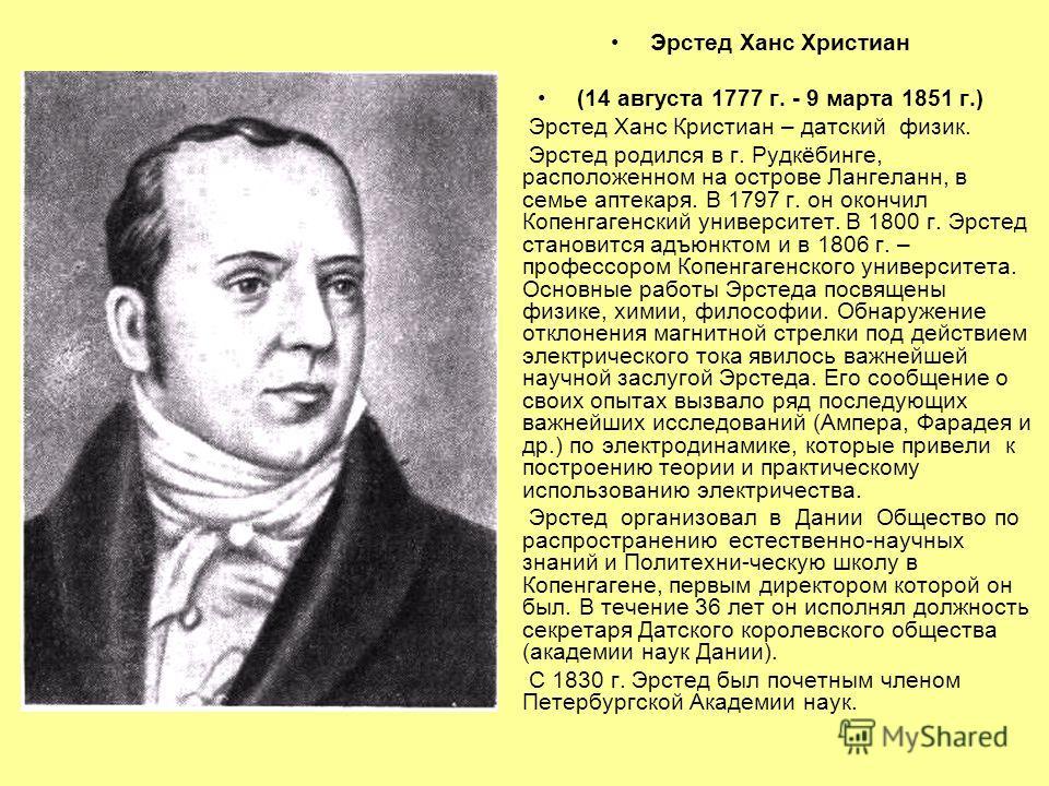 Эрстед Ханс Христиан (14 августа 1777 г. - 9 марта 1851 г.) Эрстед Ханс Кристиан – датский физик. Эрстед родился в г. Рудкёбинге, расположенном на острове Лангеланн, в семье аптекаря. В 1797 г. он окончил Копенгагенский университет. В 1800 г. Эрстед