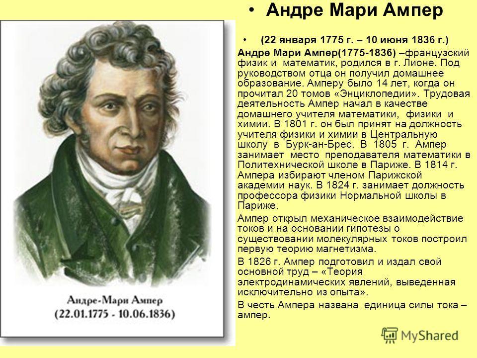 Андре Мари Ампер (22 января 1775 г. – 10 июня 1836 г.) Андре Мари Ампер(1775-1836) –французский физик и математик, родился в г. Лионе. Под руководством отца он получил домашнее образование. Амперу было 14 лет, когда он прочитал 20 томов «Энциклопедии
