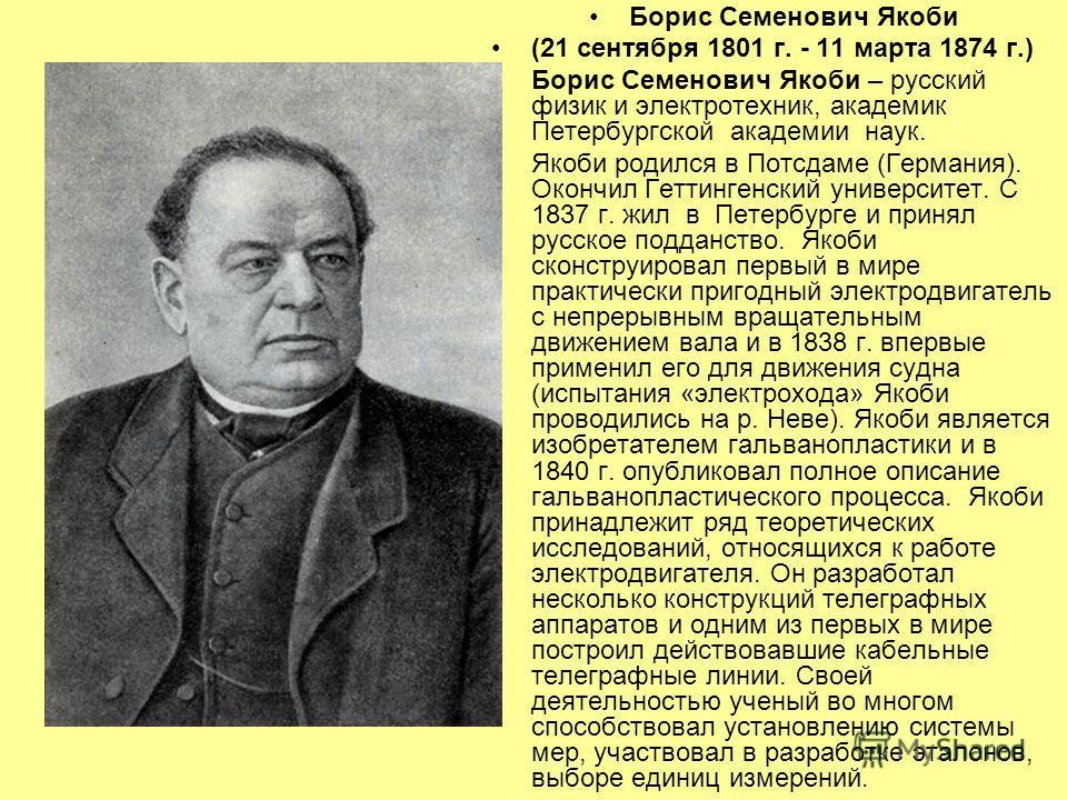 Борис Семенович Якоби (21 сентября 1801 г. - 11 марта 1874 г.) Борис Семенович Якоби – русский физик и электротехник, академик Петербургской академии наук. Якоби родился в Потсдаме (Германия). Окончил Геттингенский университет. С 1837 г. жил в Петерб