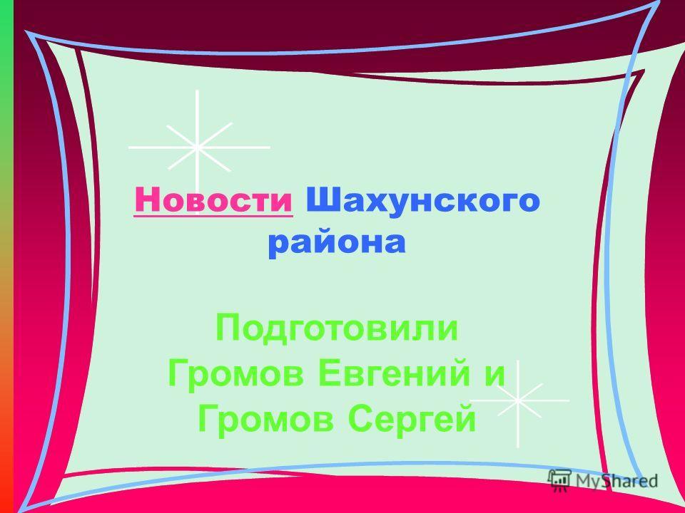 НовостиНовости Шахунского района Подготовили Громов Евгений и Громов Сергей