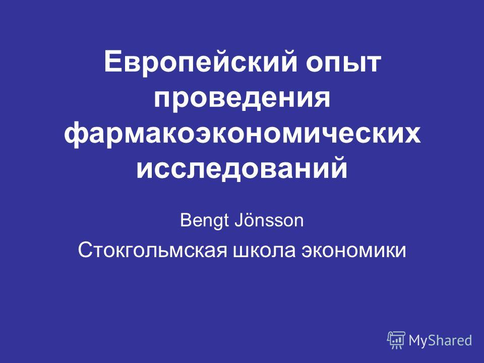 Европейский опыт проведения фармакоэкономических исследований Bengt Jönsson Стокгольмская школа экономики