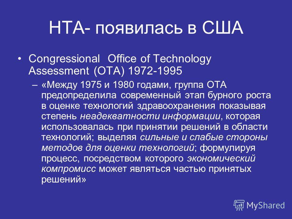 HTA- появилась в США Congressional Office of Technology Assessment (ОТА) 1972-1995 –«Между 1975 и 1980 годами, группа OTA предопределила современный этап бурного роста в оценке технологий здравоохранения показывая степень неадекватности информации, к