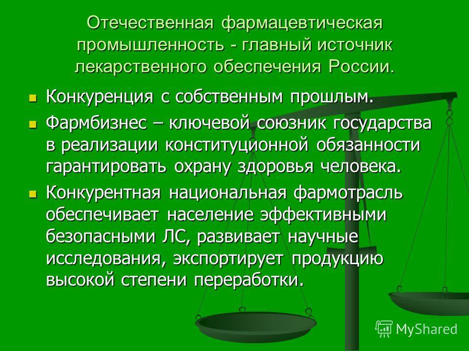 Отечественная фармацевтическая промышленность - главный источник лекарственного обеспечения России. Конкуренция с собственным прошлым. Конкуренция с собственным прошлым. Фармбизнес – ключевой союзник государства в реализации конституционной обязаннос