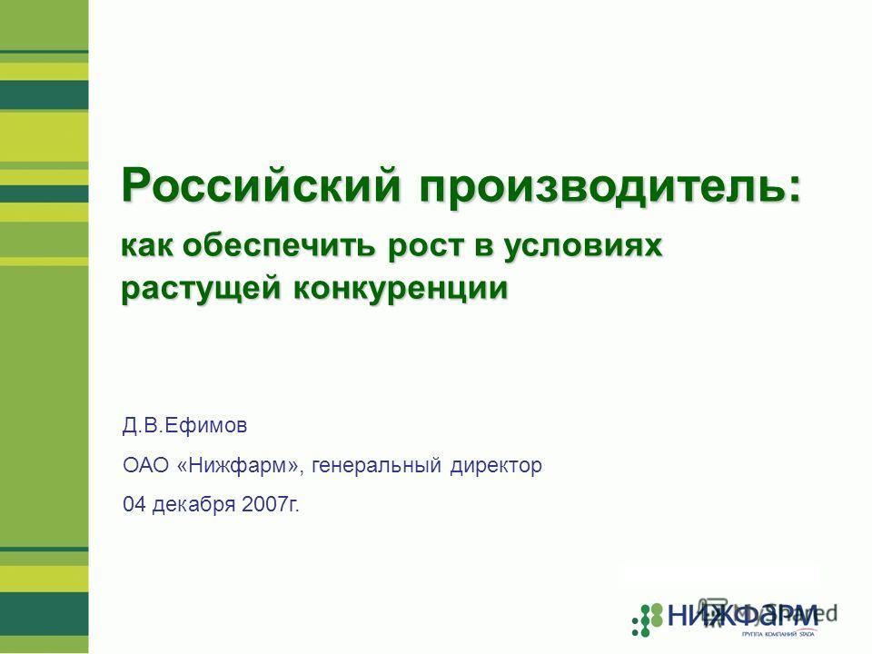 Российский производитель: как обеспечить рост в условиях растущей конкуренции Д.В.Ефимов ОАО «Нижфарм», генеральный директор 04 декабря 2007г.