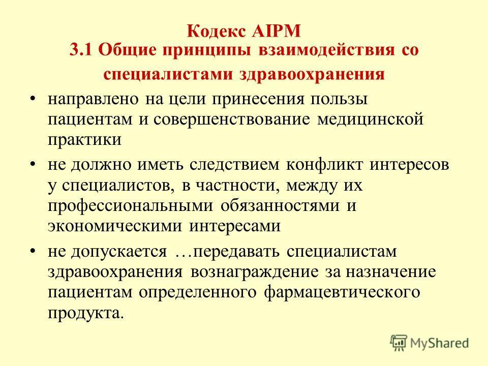 Кодекс AIPM 3.1 Общие принципы взаимодействия со специалистами здравоохранения направлено на цели принесения пользы пациентам и совершенствование медицинской практики не должно иметь следствием конфликт интересов у специалистов, в частности, между их