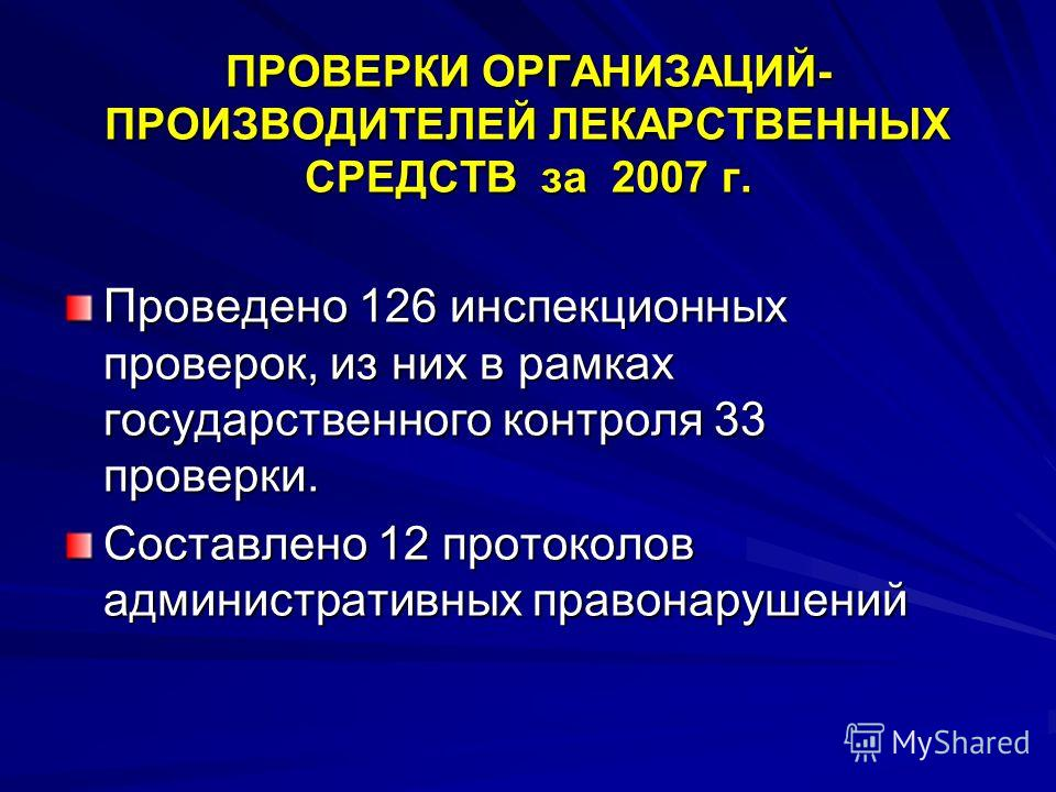ПРОВЕРКИ ОРГАНИЗАЦИЙ- ПРОИЗВОДИТЕЛЕЙ ЛЕКАРСТВЕННЫХ СРЕДСТВ за 2007 г. Проведено 126 инспекционных проверок, из них в рамках государственного контроля 33 проверки. Составлено 12 протоколов административных правонарушений