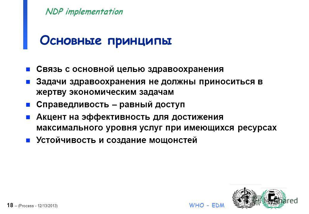 18 -- (Process - 12/13/2013) WHO - EDM NDP implementation Основные принципы n Связь с основной целью здравоохранения n Задачи здравоохранения не должны приноситься в жертву экономическим задачам n Справедливость – равный доступ n Акцент на эффективно