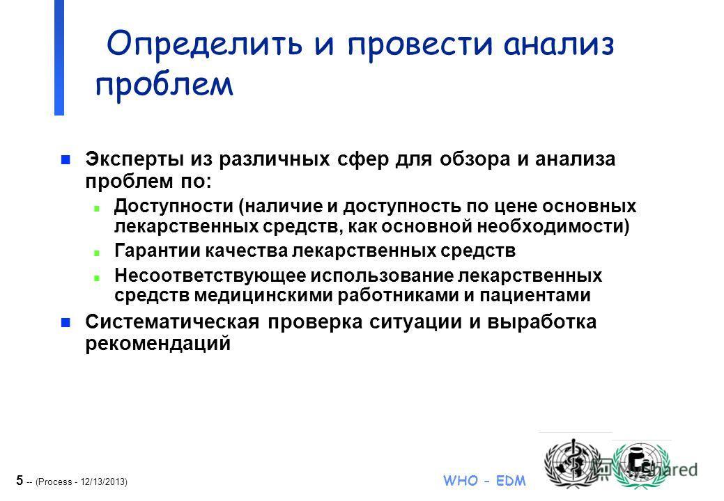 5 -- (Process - 12/13/2013) WHO - EDM NDP formulation Определить и провести анализ проблем n Эксперты из различных сфер для обзора и анализа проблем по: n Доступности (наличие и доступность по цене основных лекарственных средств, как основной необход
