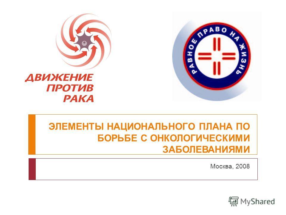 ЭЛЕМЕНТЫ НАЦИОНАЛЬНОГО ПЛАНА ПО БОРЬБЕ С ОНКОЛОГИЧЕСКИМИ ЗАБОЛЕВАНИЯМИ Москва, 2008