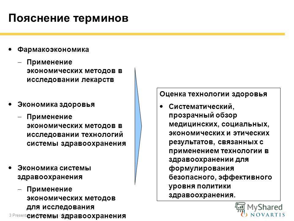 3 Presentation Title / Name / Date Пояснение терминов Фармакоэкономика Применение экономических методов в исследовании лекарств Экономика здоровья Применение экономических методов в исследовании технологий системы здравоохранения Экономика системы зд