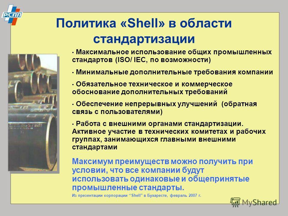 Максимум преимуществ можно получить при условии, что все компании будут использовать одинаковые и общепринятые промышленные стандарты. Из презентации корпорации Shell в Бухаресте, февраль 2007 г. Политика «Shell» в области стандартизации Максимальное