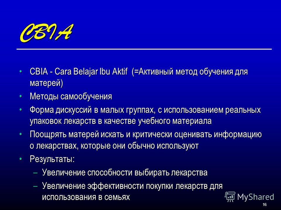 16 CBIA CBIA - Cara Belajar Ibu Aktif (=Активный метод обучения для матерей)CBIA - Cara Belajar Ibu Aktif (=Активный метод обучения для матерей) Методы самообученияМетоды самообучения Форма дискуссий в малых группах, с использованием реальных упаково