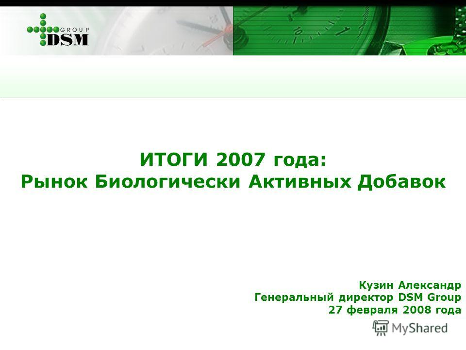ИТОГИ 2007 года: Рынок Биологически Активных Добавок Кузин Александр Генеральный директор DSM Group 27 февраля 2008 года