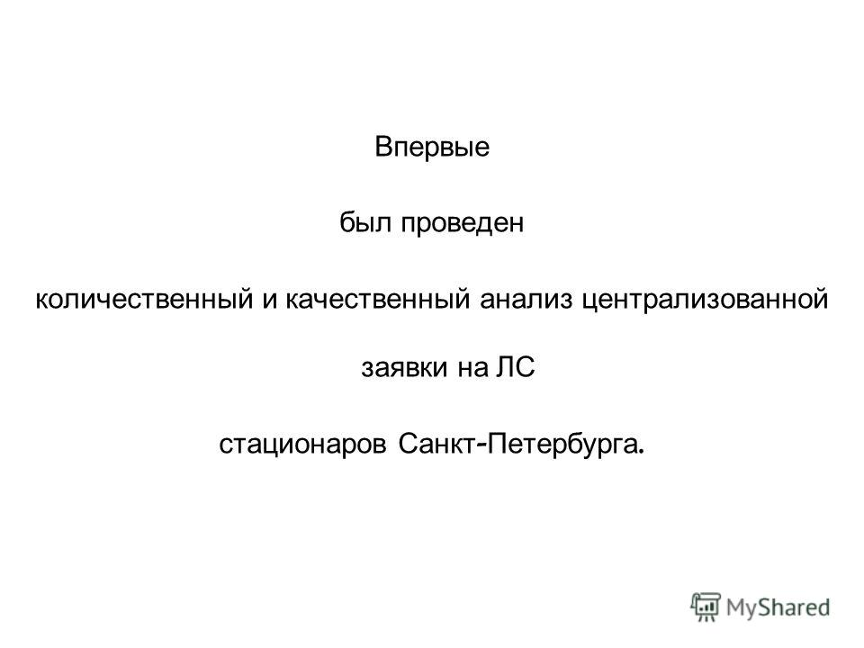 Впервые был проведен количественный и качественный анализ централизованной заявки на ЛС стационаров Санкт - Петербурга.