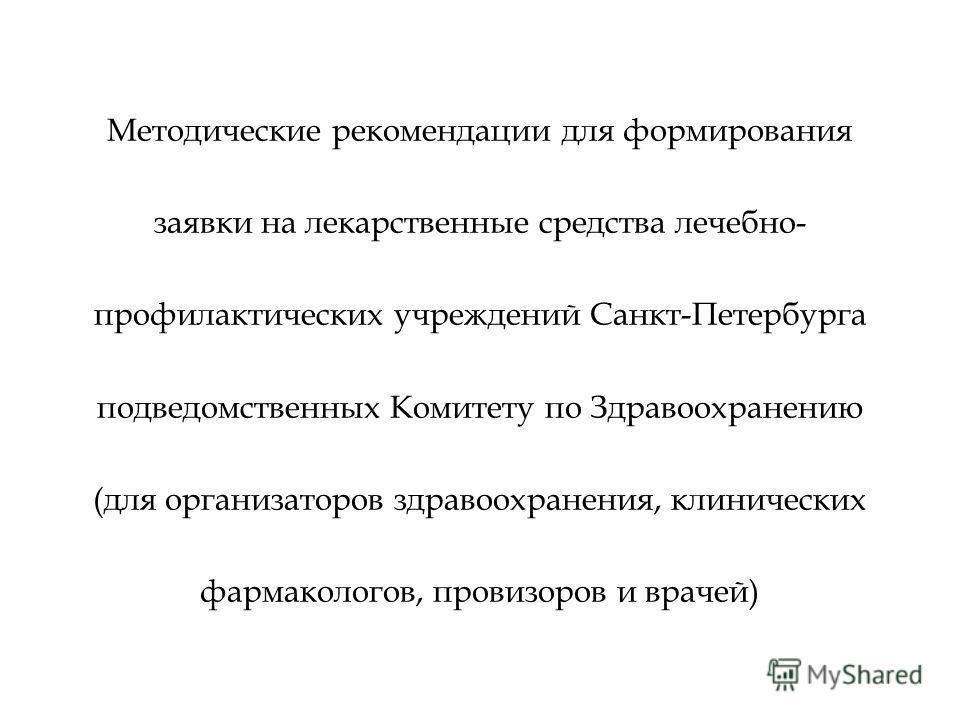 Методические рекомендации для формирования заявки на лекарственные средства лечебно- профилактических учреждений Санкт-Петербурга подведомственных Комитету по Здравоохранению (для организаторов здравоохранения, клинических фармакологов, провизоров и