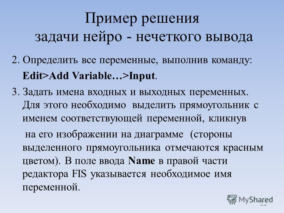 Пример решения задачи нейро - нечеткого вывода 2. Определить все переменные, выполнив команду: Edit>Add Variable…>Input. 3. Задать имена входных и выходных переменных. Для этого необходимо выделить прямоугольник с именем соответствующей переменной, к