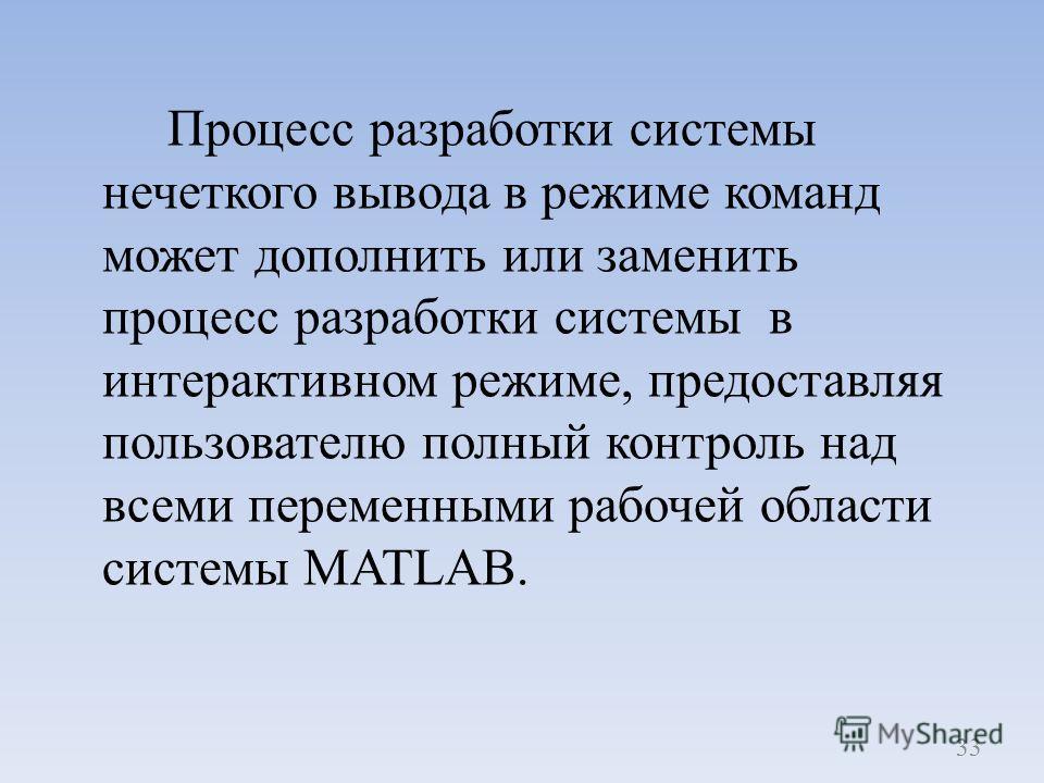 Процесс разработки системы нечеткого вывода в режиме команд может дополнить или заменить процесс разработки системы в интерактивном режиме, предоставляя пользователю полный контроль над всеми переменными рабочей области системы MATLAB. 33