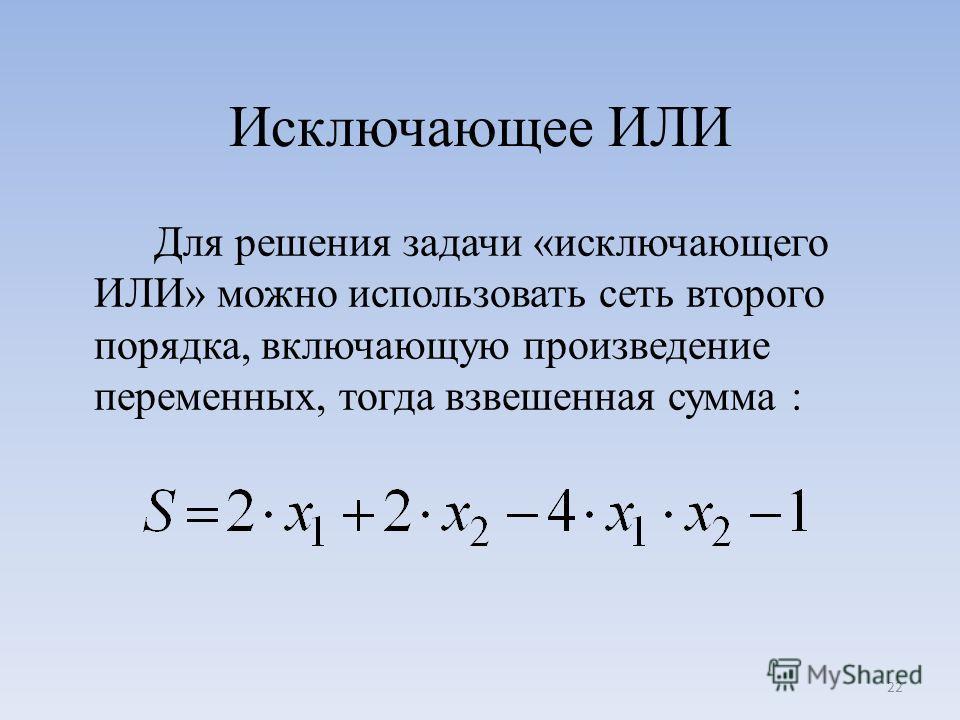 Исключающее ИЛИ Для решения задачи «исключающего ИЛИ» можно использовать сеть второго порядка, включающую произведение переменных, тогда взвешенная сумма : 22