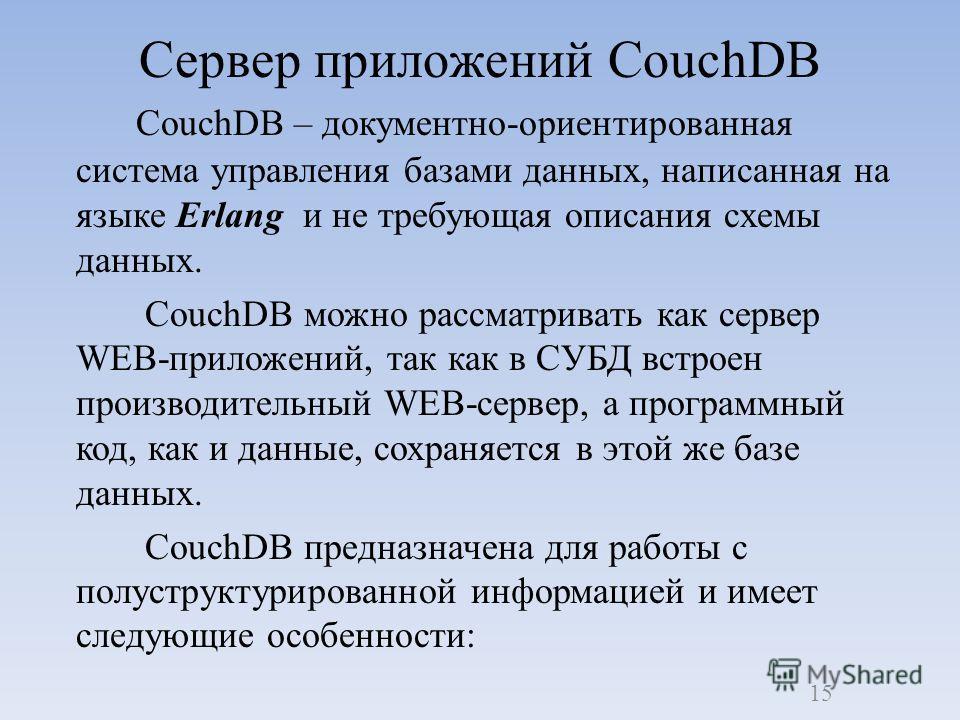 CouchDB – документно-ориентированная система управления базами данных, написанная на языке Erlang и не требующая описания схемы данных. CouchDB можно рассматривать как сервер WEB-приложений, так как в СУБД встроен производительный WEB-сервер, а прогр