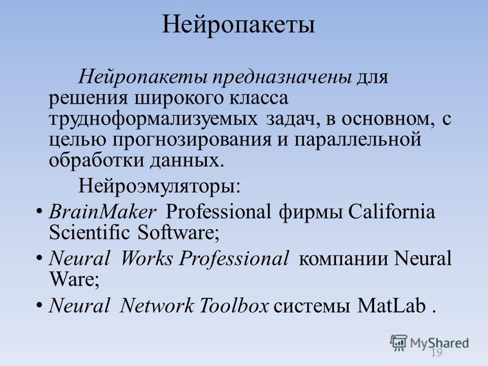 Нейропакеты предназначены для решения широкого класса трудноформализуемых задач, в основном, с целью прогнозирования и параллельной обработки данных. Нейроэмуляторы: BrainMaker Professional фирмы California Scientific Software; Neural Works Professio