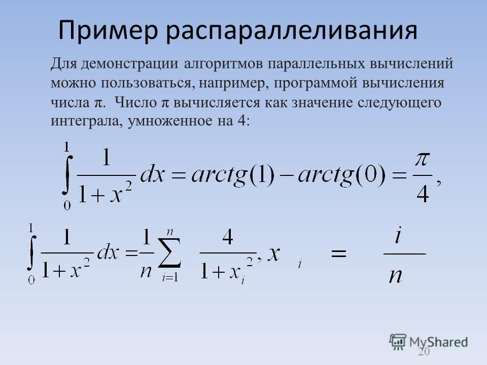 Пример распараллеливания Для демонстрации алгоритмов параллельных вычислений можно пользоваться, например, программой вычисления числа π. Число π вычисляется как значение следующего интеграла, умноженное на 4: 20