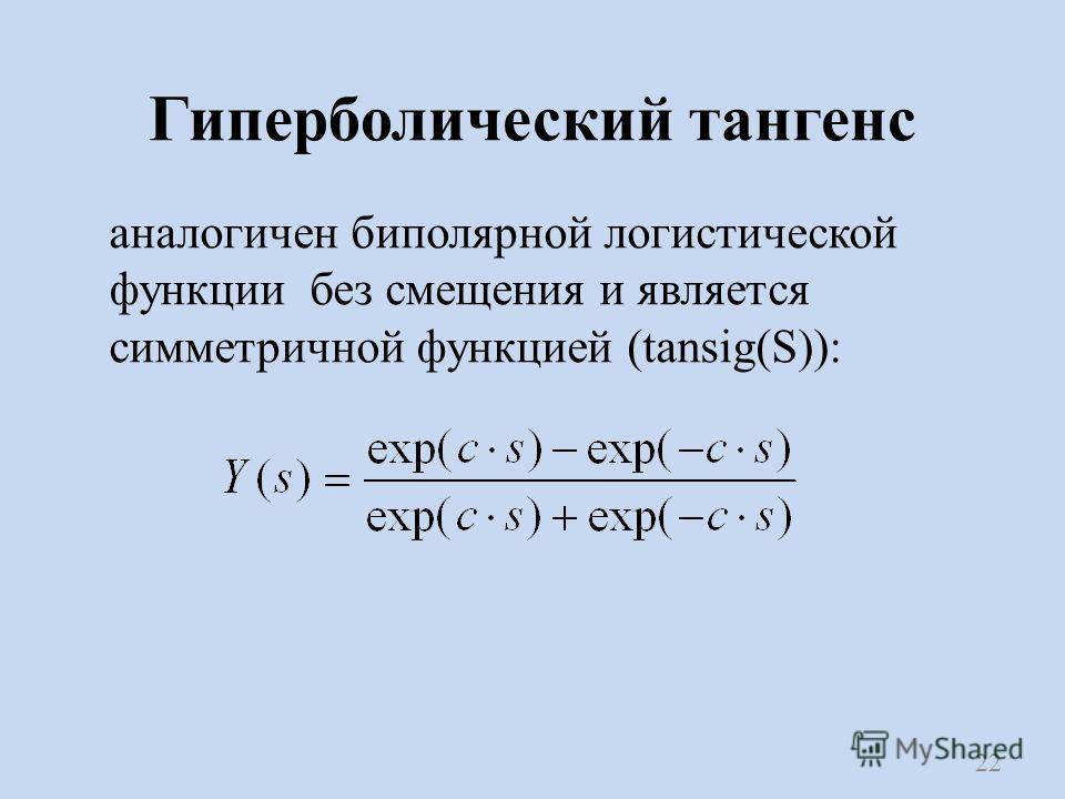 Гиперболический тангенс аналогичен биполярной логистической функции без смещения и является симметричной функцией (tansig(S)): 22