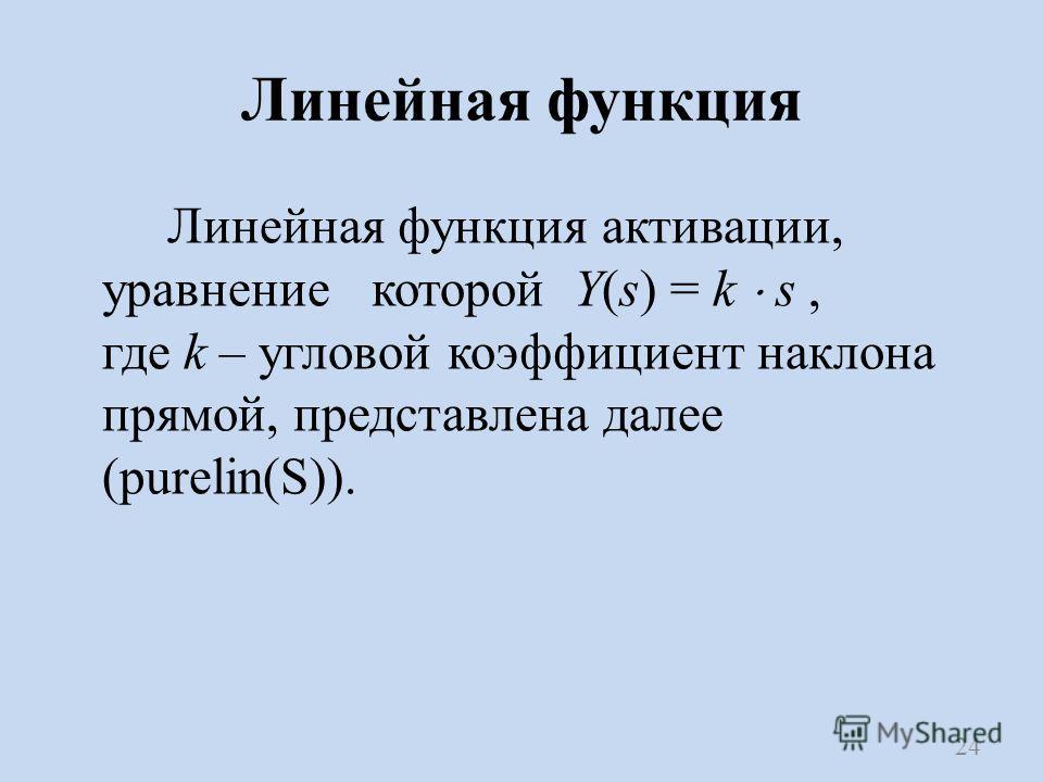 Линейная функция Линейная функция активации, уравнение которой Y(s) = k s, где k – угловой коэффициент наклона прямой, представлена далее (purelin(S)). 24