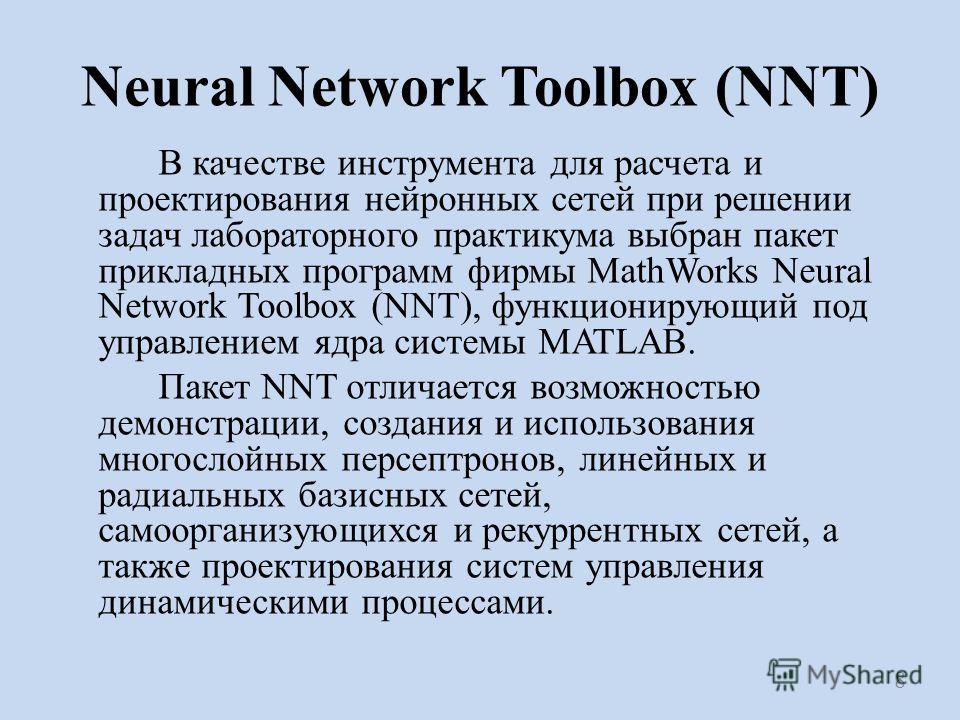 Neural Network Toolbox (NNT) В качестве инструмента для расчета и проектирования нейронных сетей при решении задач лабораторного практикума выбран пакет прикладных программ фирмы MathWorks Neural Network Toolbox (NNT), функционирующий под управлением