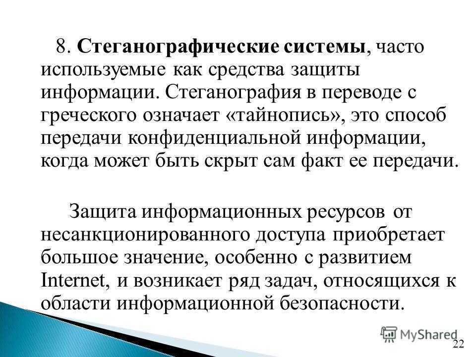 8. Стеганографические системы, часто используемые как средства защиты информации. Стеганография в переводе с греческого означает «тайнопись», это способ передачи конфиденциальной информации, когда может быть скрыт сам факт ее передачи. Защита информа