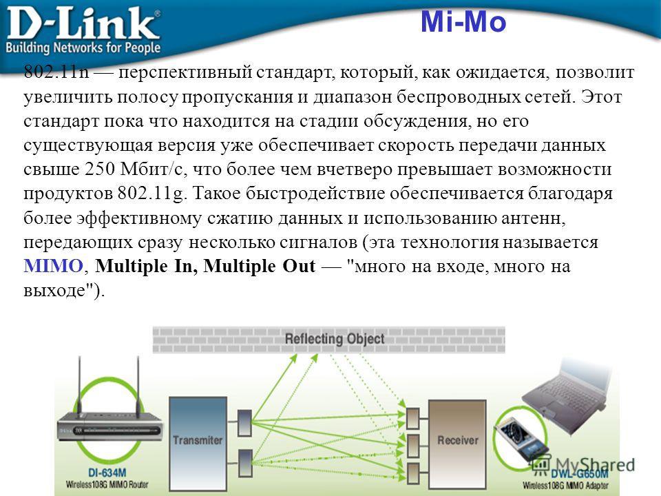 Mi-Mo 802.11n перспективный стандарт, который, как ожидается, позволит увеличить полосу пропускания и диапазон беспроводных сетей. Этот стандарт пока что находится на стадии обсуждения, но его существующая версия уже обеспечивает скорость передачи да