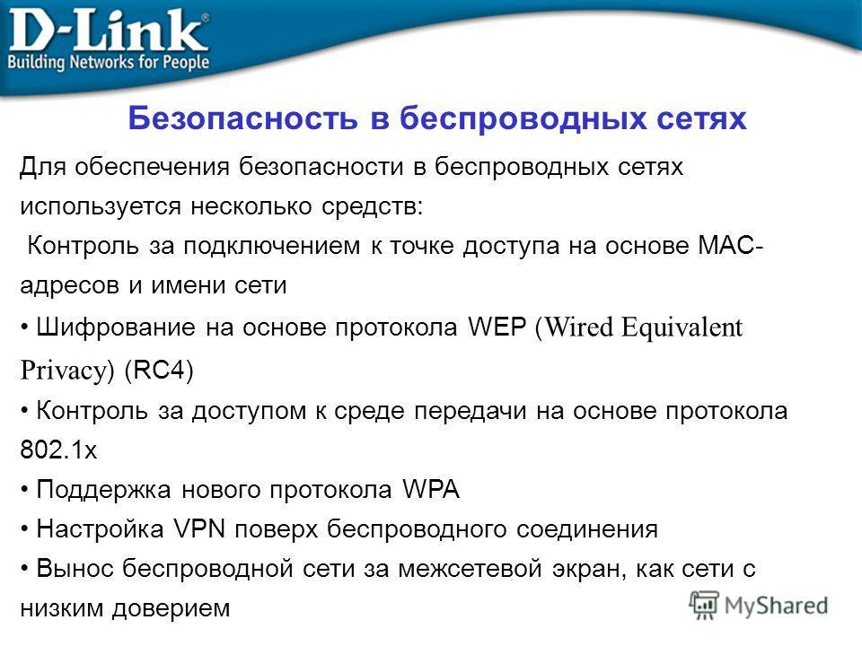 Для обеспечения безопасности в беспроводных сетях используется несколько средств: Контроль за подключением к точке доступа на основе MAC- адресов и имени сети Шифрование на основе протокола WEP ( Wired Equivalent Privacy ) (RC4) Контроль за доступом