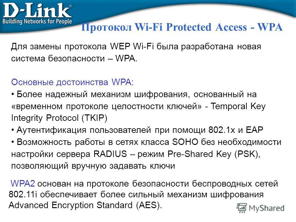Для замены протокола WEP Wi-Fi была разработана новая система безопасности – WPA. Основные достоинства WPA: Более надежный механизм шифрования, основанный на «временном протоколе целостности ключей» - Temporal Key Integrity Protocol (TKIP) Аутентифик